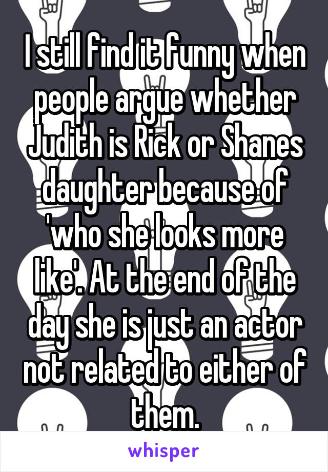 I still find it funny when people argue whether Judith is Rick or Shanes daughter because of 'who she looks more like'. At the end of the day she is just an actor not related to either of them.