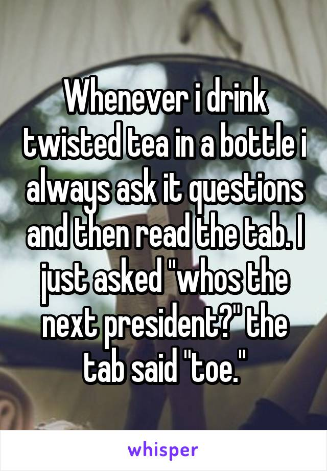 """Whenever i drink twisted tea in a bottle i always ask it questions and then read the tab. I just asked """"whos the next president?"""" the tab said """"toe."""""""