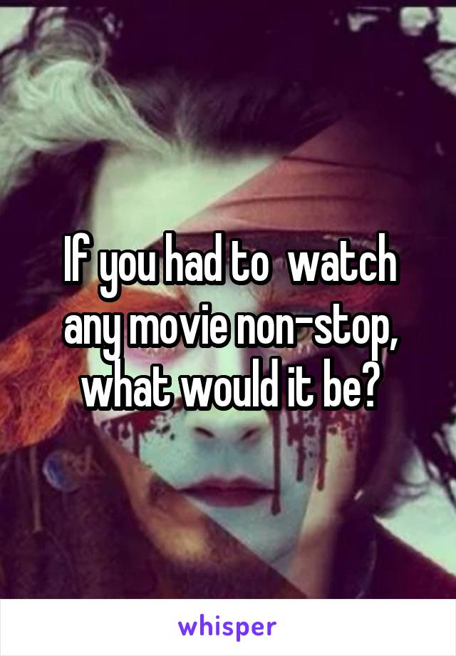 If you had to  watch any movie non-stop, what would it be?