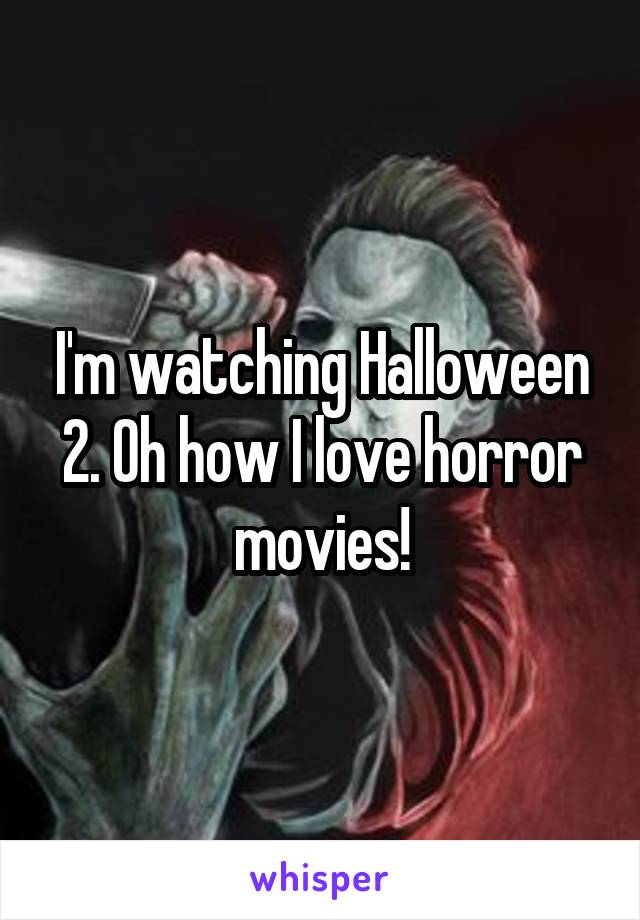 I'm watching Halloween 2. Oh how I love horror movies!