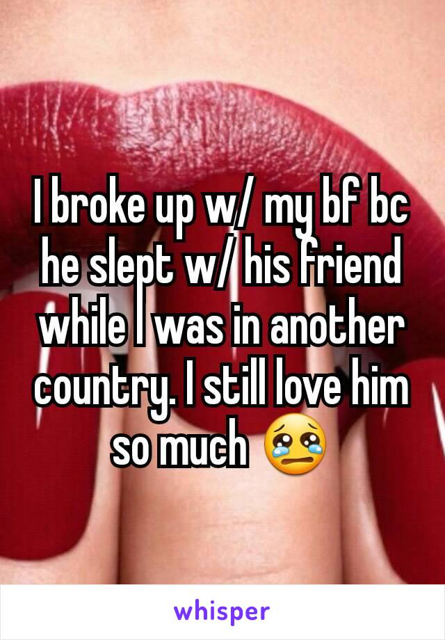 I broke up w/ my bf bc he slept w/ his friend while I was in another country. I still love him so much 😢