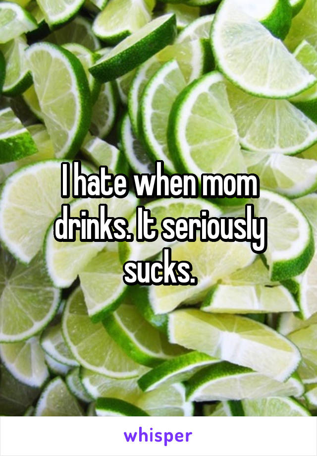 I hate when mom drinks. It seriously sucks.