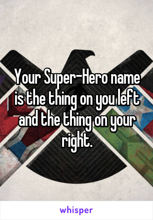 Your Super-Hero name is the thing on you left and the thing on your right.