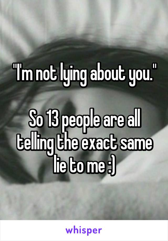 """""""I'm not lying about you.""""  So 13 people are all telling the exact same lie to me :)"""