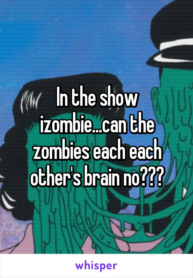 In the show izombie...can the zombies each each other's brain no???
