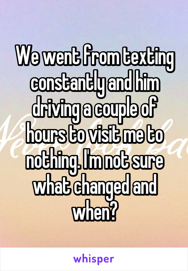 We went from texting constantly and him driving a couple of hours to visit me to nothing. I'm not sure what changed and when?
