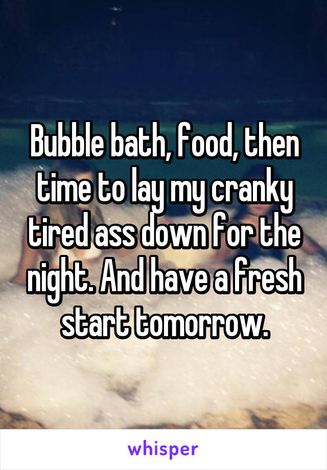 Bubble bath, food, then time to lay my cranky tired ass down for the night. And have a fresh start tomorrow.