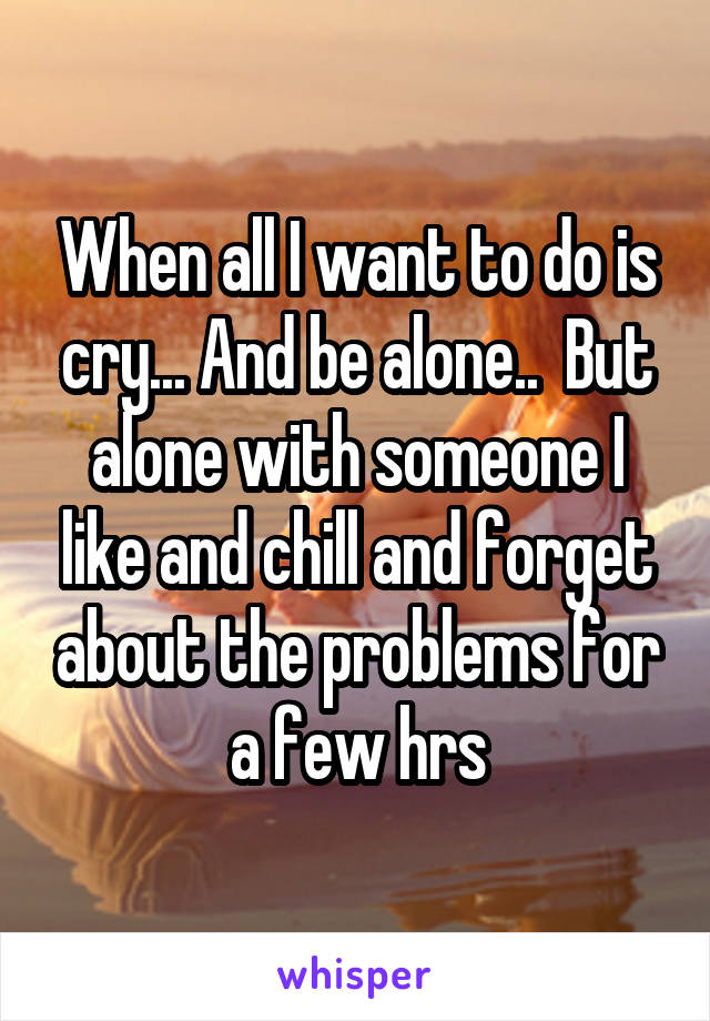 When all I want to do is cry... And be alone..  But alone with someone I like and chill and forget about the problems for a few hrs