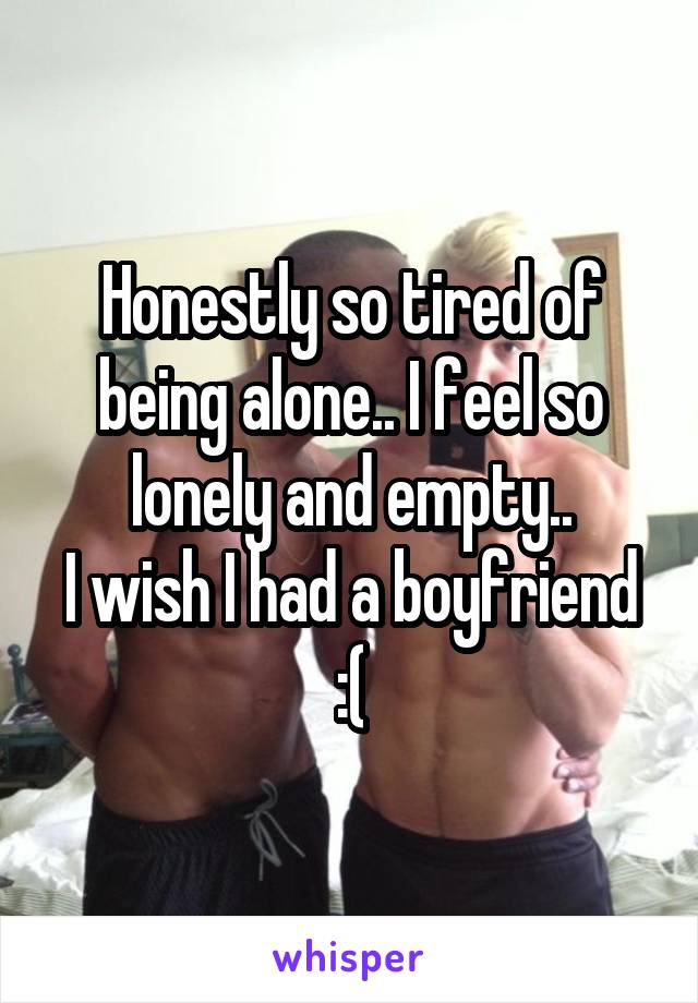 Honestly so tired of being alone.. I feel so lonely and empty.. I wish I had a boyfriend :(