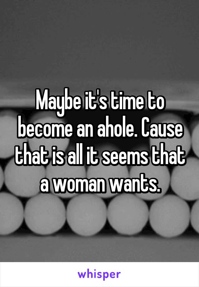 Maybe it's time to become an ahole. Cause that is all it seems that a woman wants.