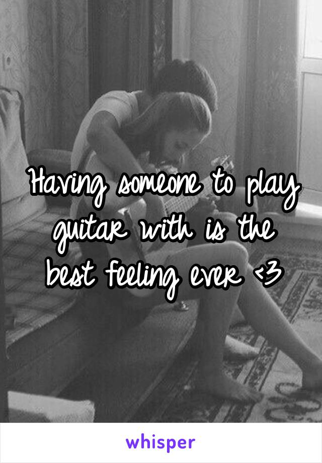 Having someone to play guitar with is the best feeling ever <3