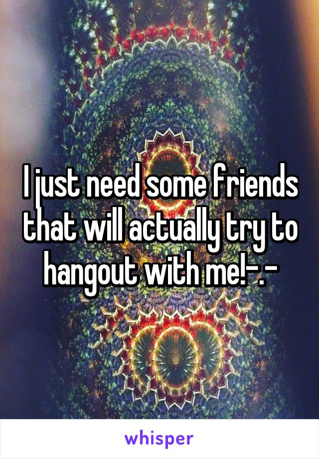 I just need some friends that will actually try to hangout with me!-.-