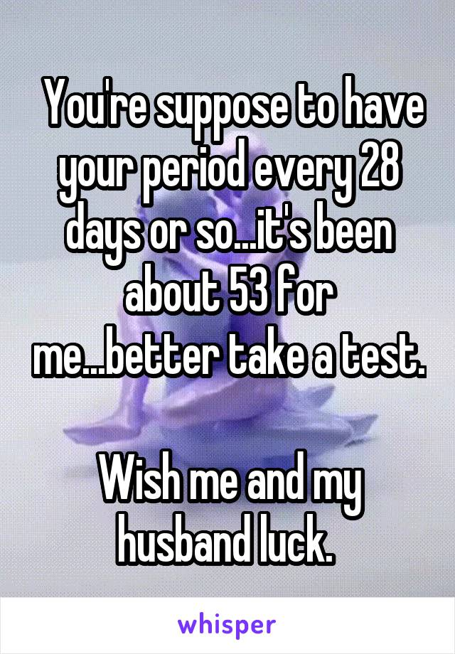You're suppose to have your period every 28 days or so...it's been about 53 for me...better take a test.  Wish me and my husband luck.