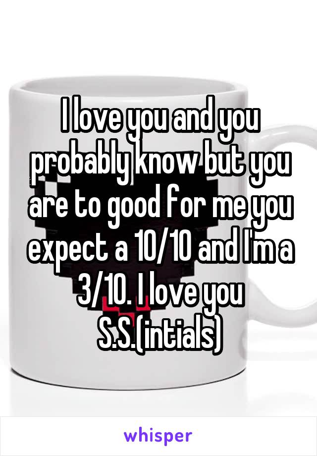 I love you and you probably know but you are to good for me you expect a 10/10 and I'm a 3/10. I love you S.S.(intials)