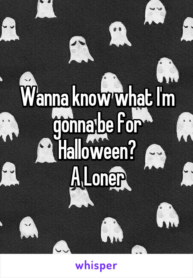 Wanna know what I'm gonna be for Halloween? A Loner