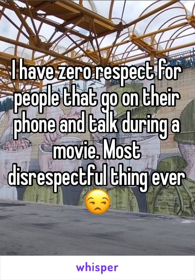 I have zero respect for people that go on their phone and talk during a movie. Most disrespectful thing ever 😒
