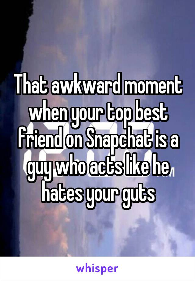 That awkward moment when your top best friend on Snapchat is a guy who acts like he hates your guts