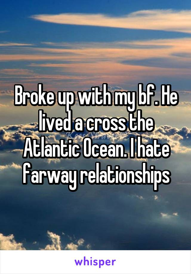 Broke up with my bf. He lived a cross the Atlantic Ocean. I hate farway relationships