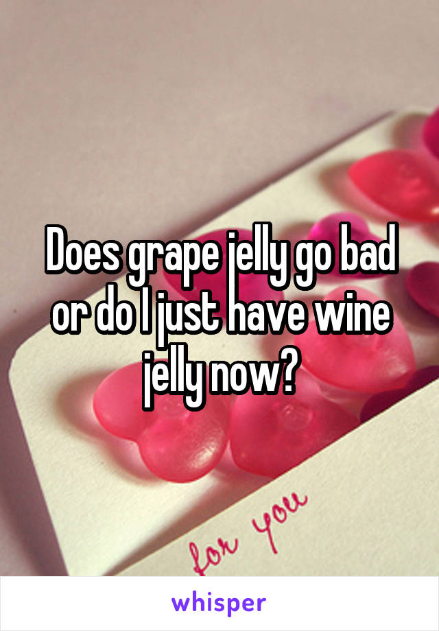 Does grape jelly go bad or do I just have wine jelly now?