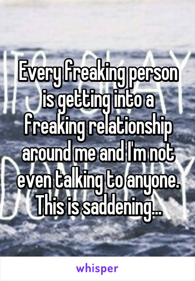 Every freaking person is getting into a freaking relationship around me and I'm not even talking to anyone. This is saddening...
