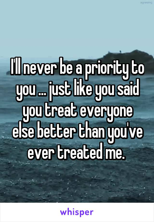 I'll never be a priority to you ... just like you said you treat everyone else better than you've ever treated me.