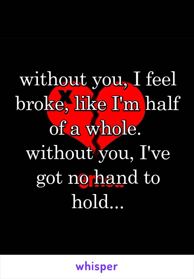 without you, I feel broke, like I'm half of a whole.  without you, I've got no hand to hold...