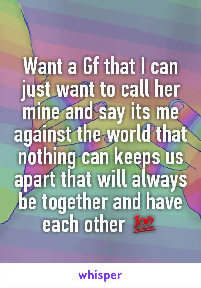 Want a Gf that I can just want to call her mine and say its me against the world that nothing can keeps us apart that will always be together and have each other 💯