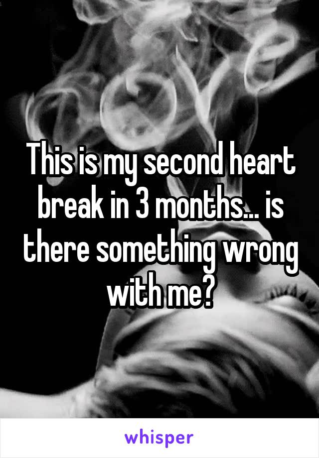 This is my second heart break in 3 months... is there something wrong with me?