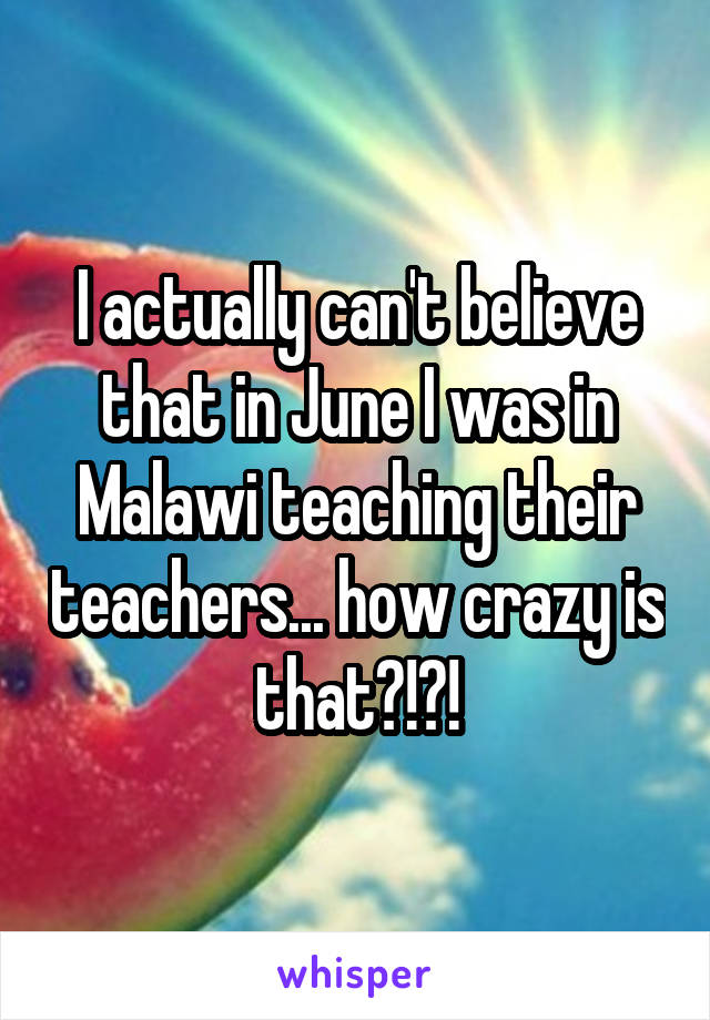 I actually can't believe that in June I was in Malawi teaching their teachers... how crazy is that?!?!