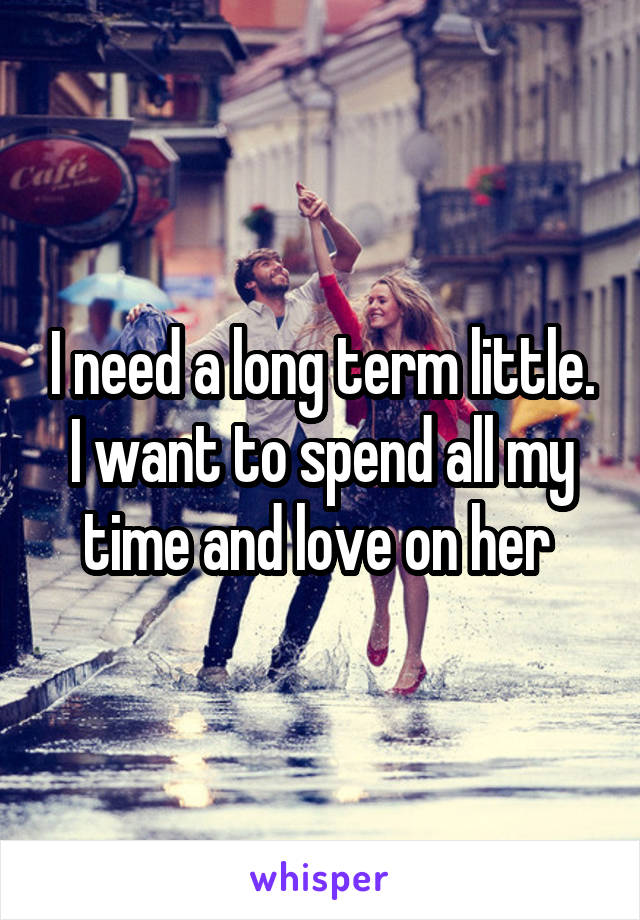 I need a long term little. I want to spend all my time and love on her