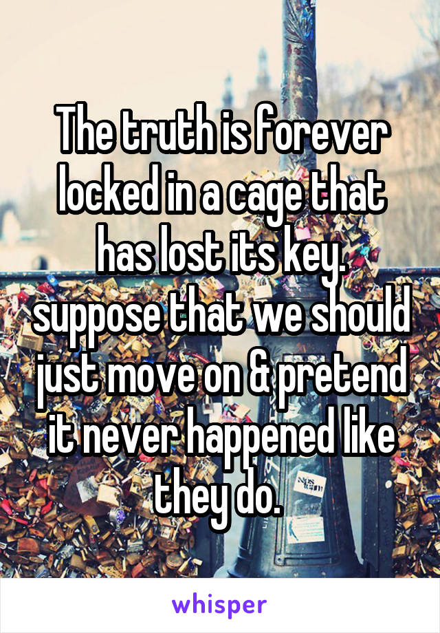 The truth is forever locked in a cage that has lost its key. suppose that we should just move on & pretend it never happened like they do.