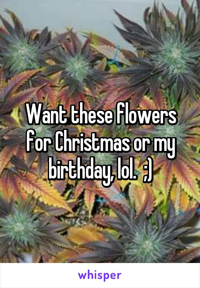 Want these flowers for Christmas or my birthday, lol.  ;)