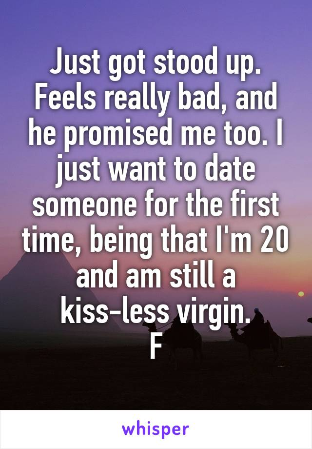 Just got stood up. Feels really bad, and he promised me too. I just want to date someone for the first time, being that I'm 20 and am still a kiss-less virgin. F