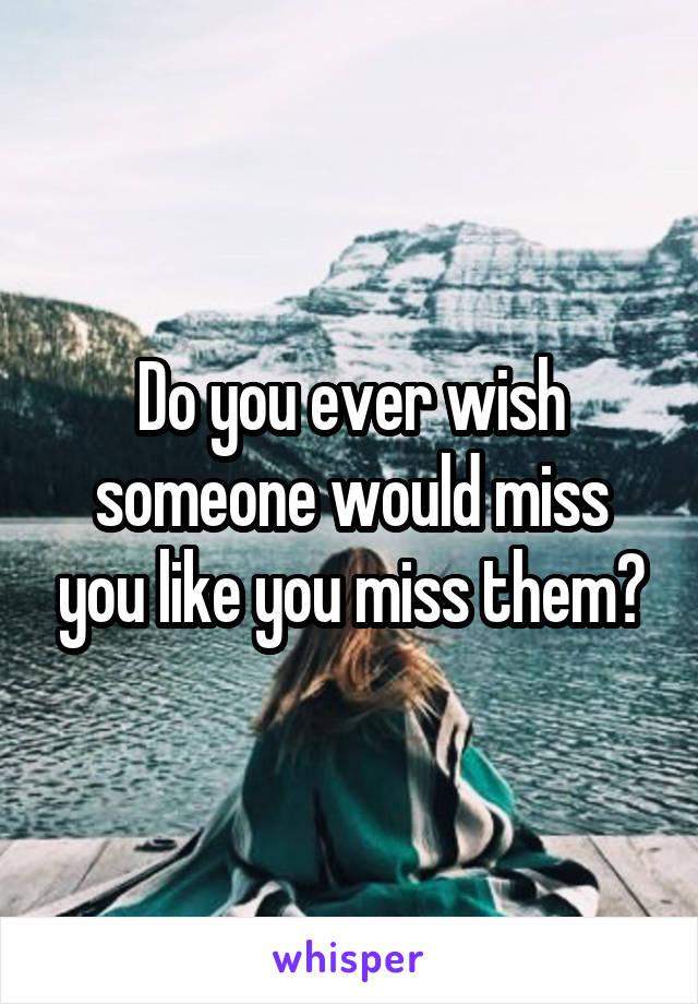 Do you ever wish someone would miss you like you miss them?