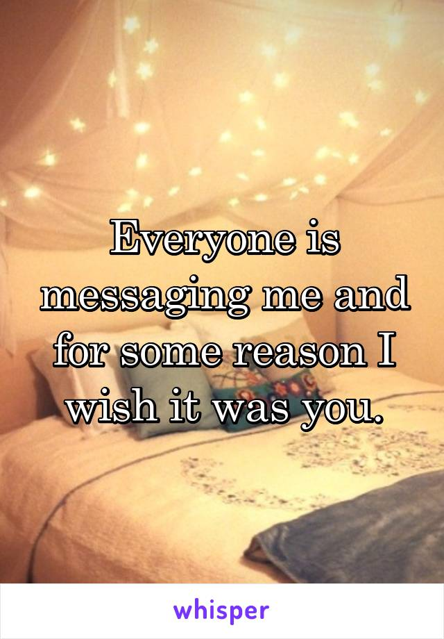 Everyone is messaging me and for some reason I wish it was you.