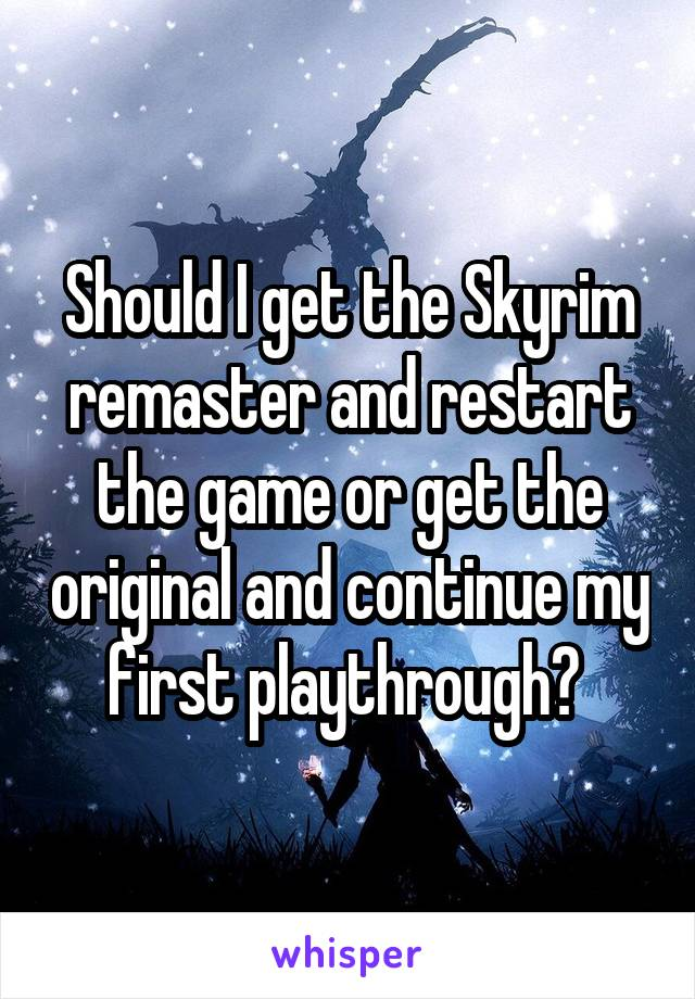 Should I get the Skyrim remaster and restart the game or get the original and continue my first playthrough?