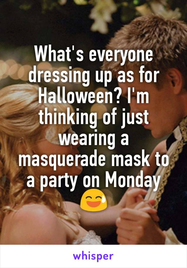 What's everyone dressing up as for Halloween? I'm thinking of just wearing a masquerade mask to a party on Monday 😅
