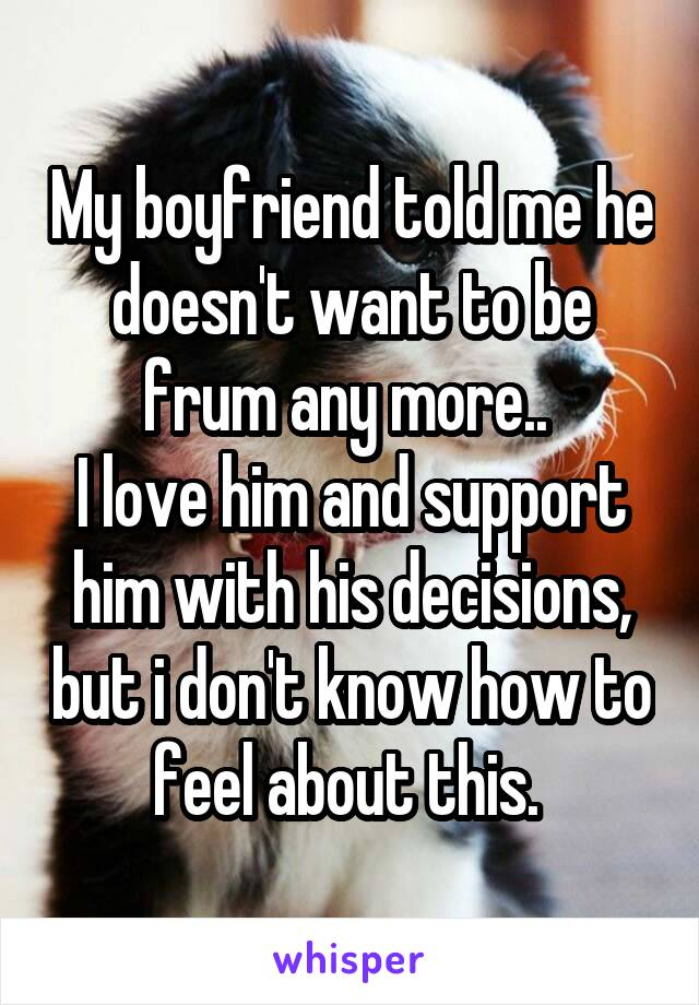 My boyfriend told me he doesn't want to be frum any more..  I love him and support him with his decisions, but i don't know how to feel about this.