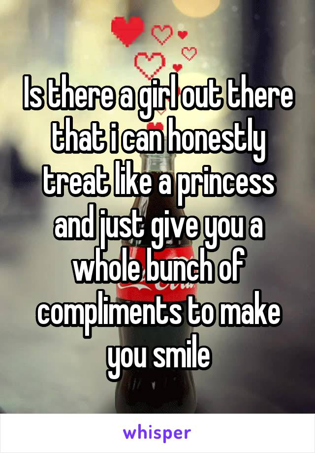 Is there a girl out there that i can honestly treat like a princess and just give you a whole bunch of compliments to make you smile