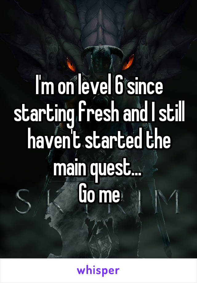 I'm on level 6 since starting fresh and I still haven't started the main quest...  Go me
