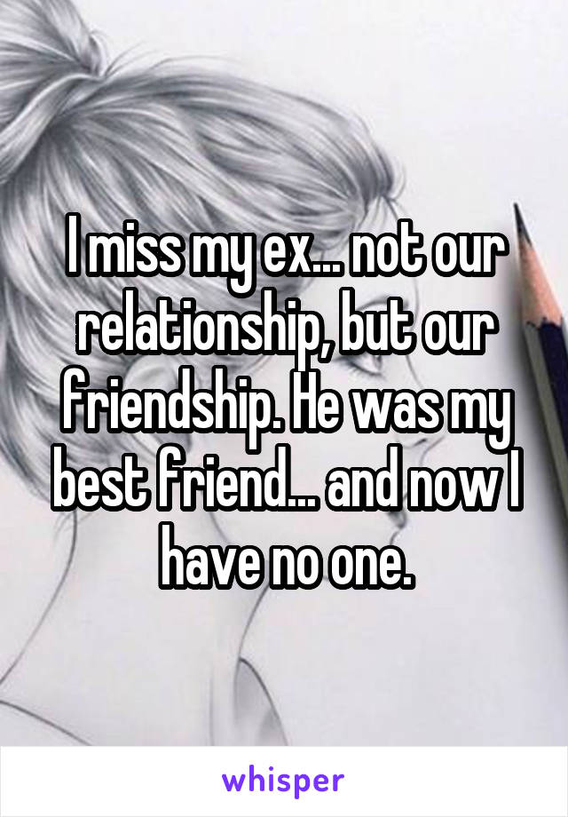 I miss my ex... not our relationship, but our friendship. He was my best friend... and now I have no one.