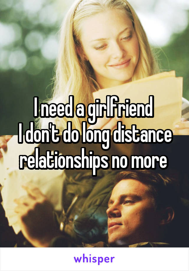 I need a girlfriend  I don't do long distance relationships no more