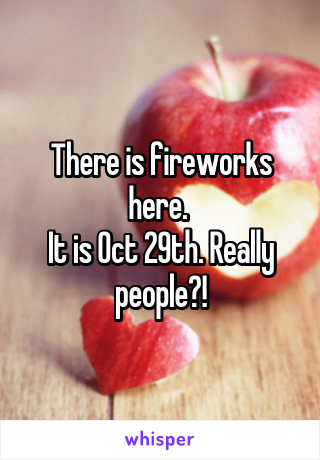 There is fireworks here.  It is Oct 29th. Really people?!