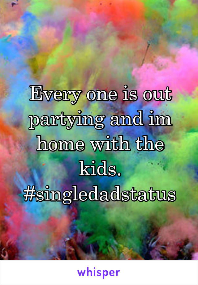 Every one is out partying and im home with the kids. #singledadstatus