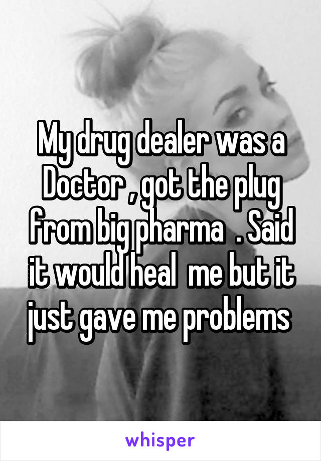 My drug dealer was a Doctor , got the plug from big pharma  . Said it would heal  me but it just gave me problems