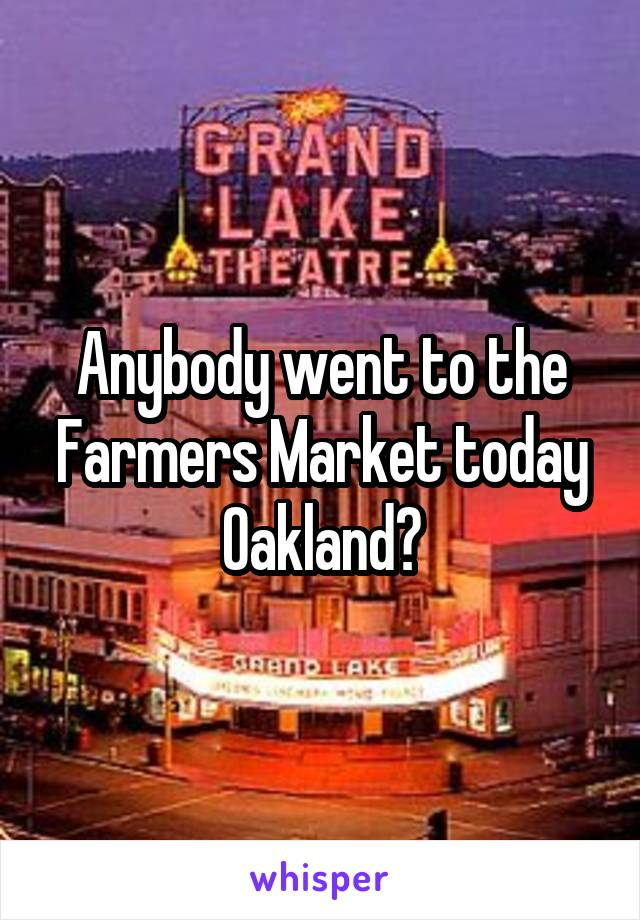 Anybody went to the Farmers Market today Oakland?