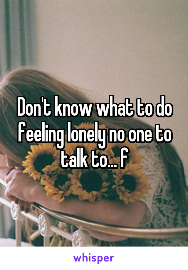 Don't know what to do feeling lonely no one to talk to... f
