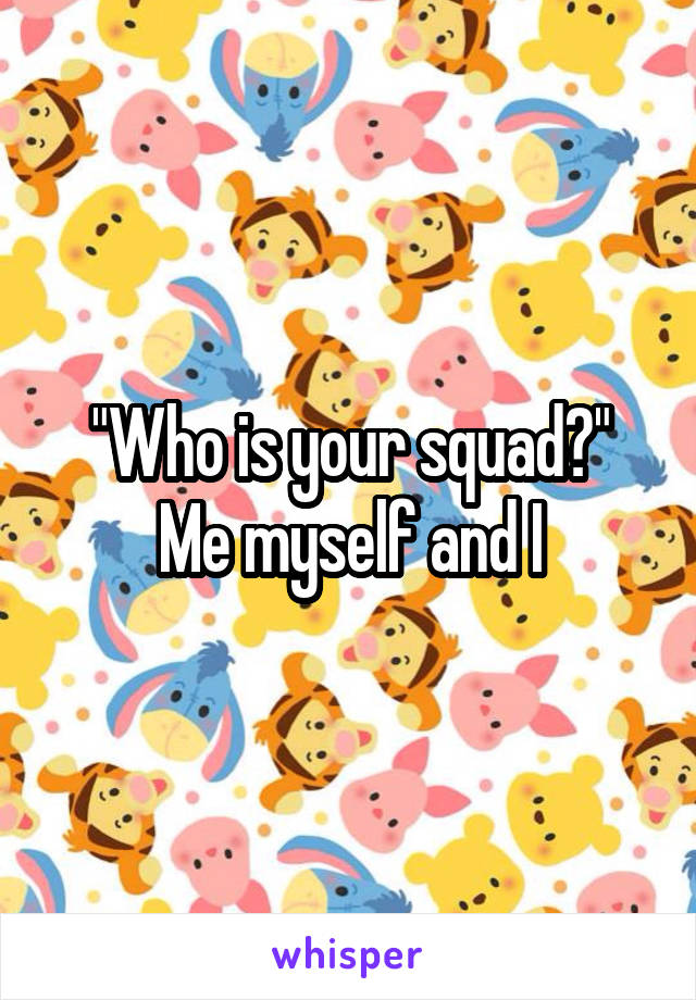 """Who is your squad?"" Me myself and I"