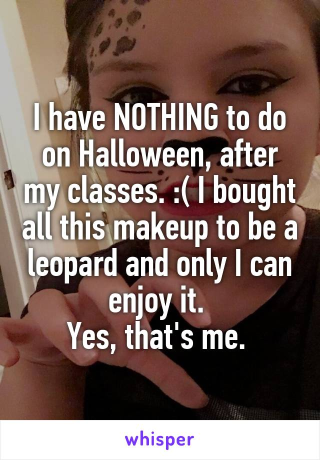 I have NOTHING to do on Halloween, after my classes. :( I bought all this makeup to be a leopard and only I can enjoy it.  Yes, that's me.