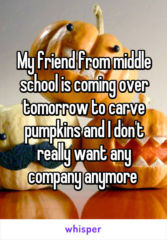My friend from middle school is coming over tomorrow to carve pumpkins and I don't really want any company anymore